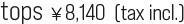 tops ¥8,140  (tax incl.)