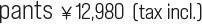 pants ¥12,980  (tax incl.)