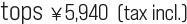 tops ¥5,940  (tax incl.)