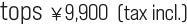 tops ¥9,900  (tax incl.)