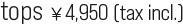 tops ¥4,950 (tax incl.)