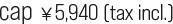 cap ¥5,940 (tax incl.)